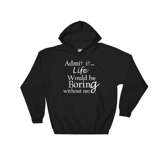 ADMIT IT LIFE WOULD BE BORING WITHOUT ME, Cozy, Soft, Smooth and Stylish Hooded Sweatshirt