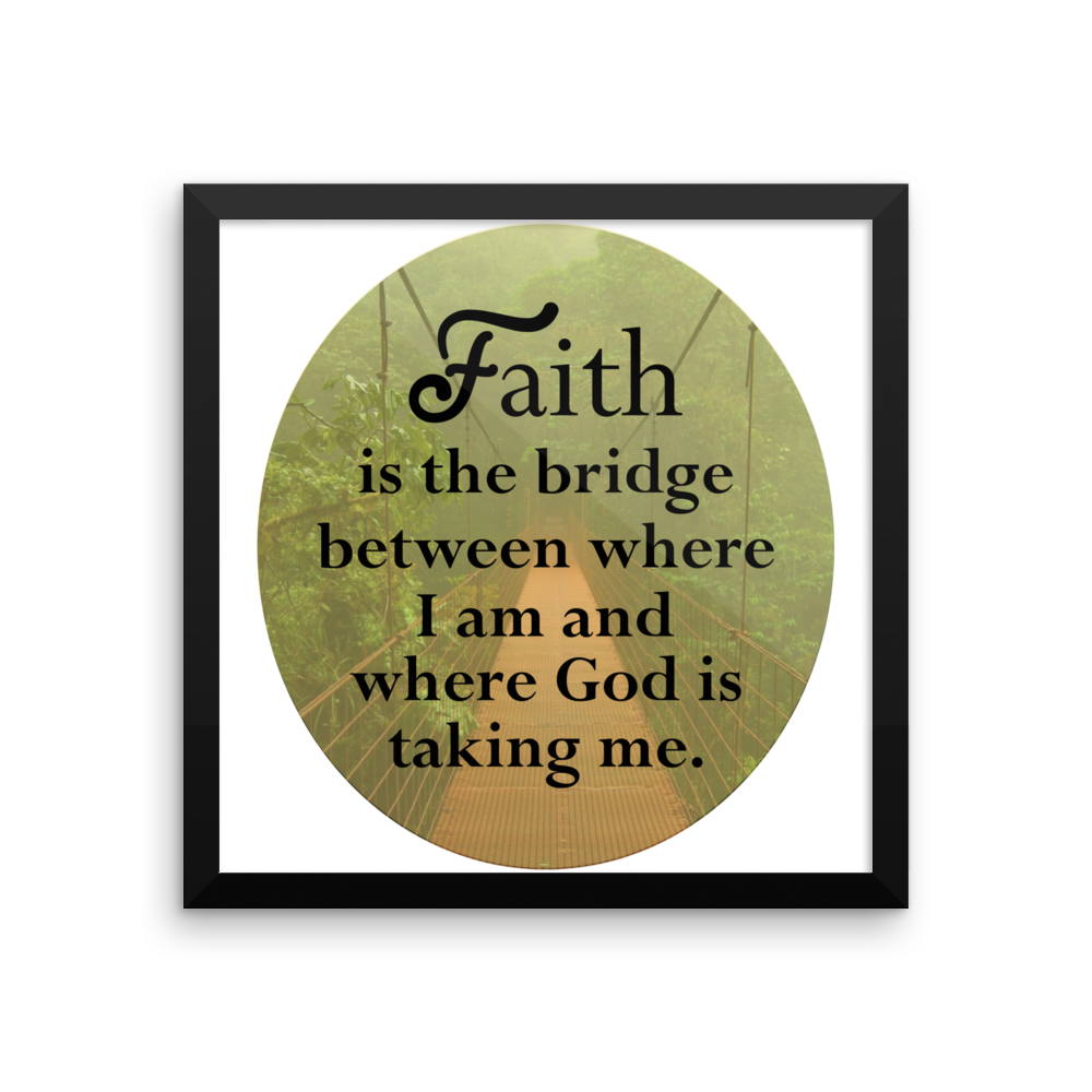 FAITH IS THE BRIDGE BETWEEN WHERE I AM AND GOD IS TAKING ME. Framed poster
