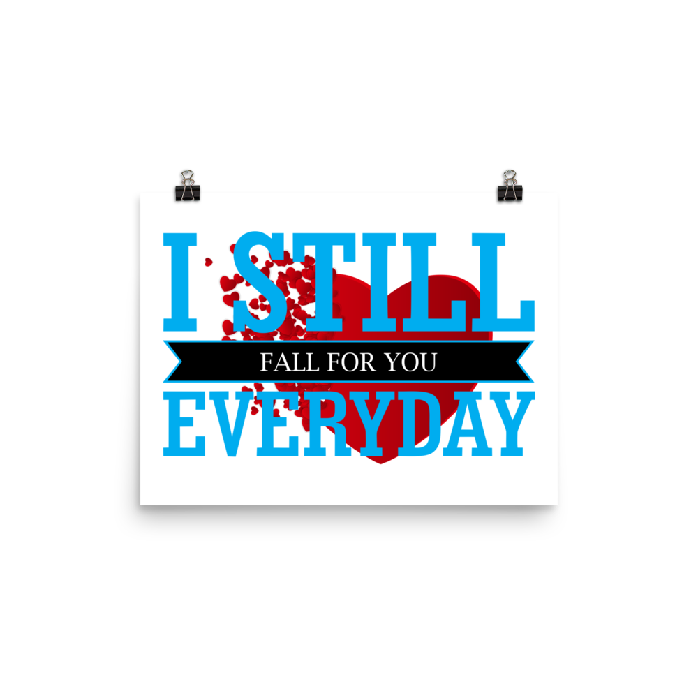 I STILL FALL FOR YOU EVERYDAY Beautiful Poster. Many Sizes to Choose From