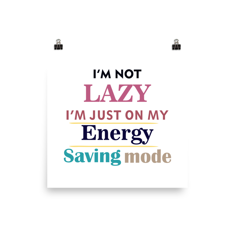 I AM NOT LAZY, I AM JUST ON MY ENERGY SAVING MODE Poster