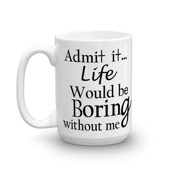 ADMIT IT LIFE WOULD BE BORING WITHOUT ME. MUG