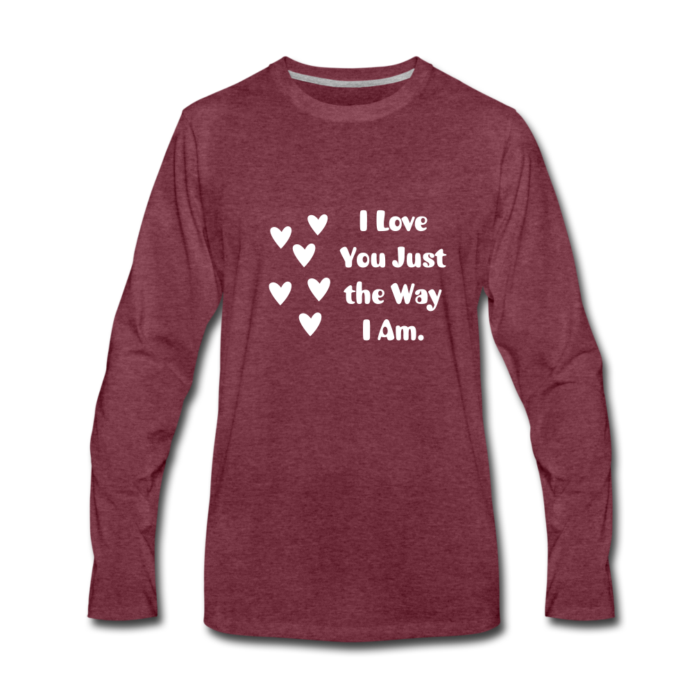 I Love You Just the Way I Am Premium Long Sleeve T-Shirt - heather burgundy