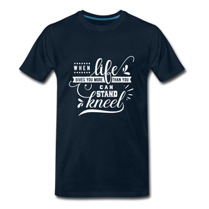 When Life Gives You More Than You Can Stand Kneel Premium T-Shirt - deep navy