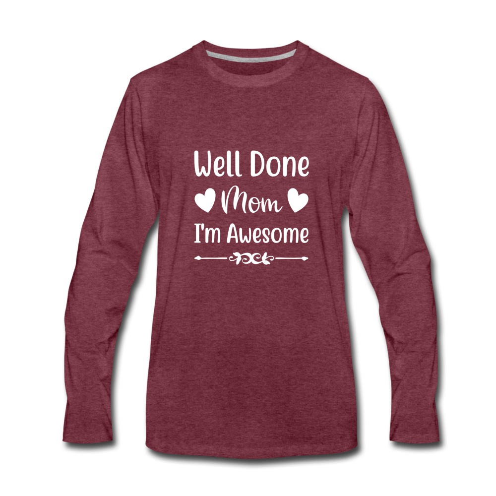 Well Done Mom, I'm Awesome Premium Long Sleeve T-Shirt - heather burgundy