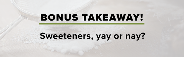 Bonus Takeaway: Sweeteners, yay or nay?
