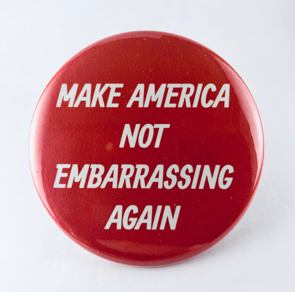 "Button: ""Make America Not Embarrassing Again"""