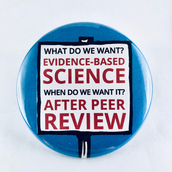 "Button: ""What Do We Want? Evidence-Based Science. When Do We Want It? After Peer Review."""