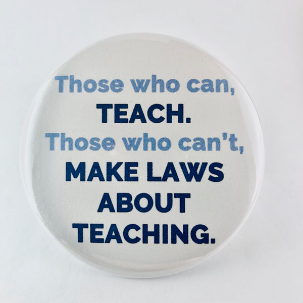 "Button: ""Those Who Can, Teach. Those Who Can't, Make Laws About Teaching."""