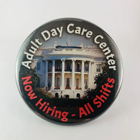 "Button: ""Adult Day Care Center: Now Hiring - All Shifts:"" Trump White House"