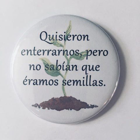 "Button: ""Quisieron enterrarnos, pero no sabían que éramos semillas."" (Translation: They tried to bury us. They didn't know we were seeds."")"