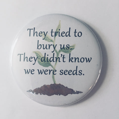 "Button: ""They Tried to Bury Us. They Didn't Know We Were Seeds."""
