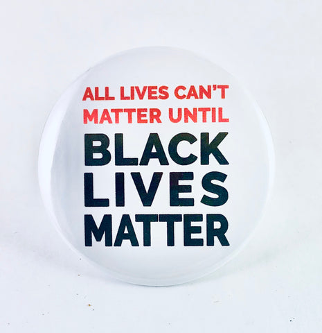 "Button: ""All Lives Can't Matter Until Black Lives Matter"""