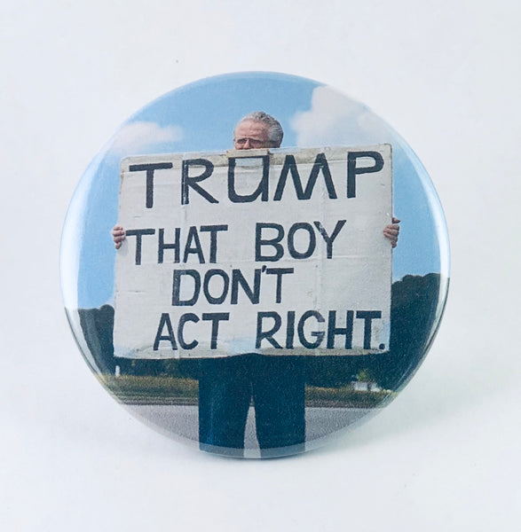 "Button: ""Trump: That Boy Don't Act Right:"" Gale McCray: Old Man with a Sign"