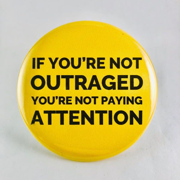 "Button: ""If You're Not Outraged, You're Not Paying Attention"""