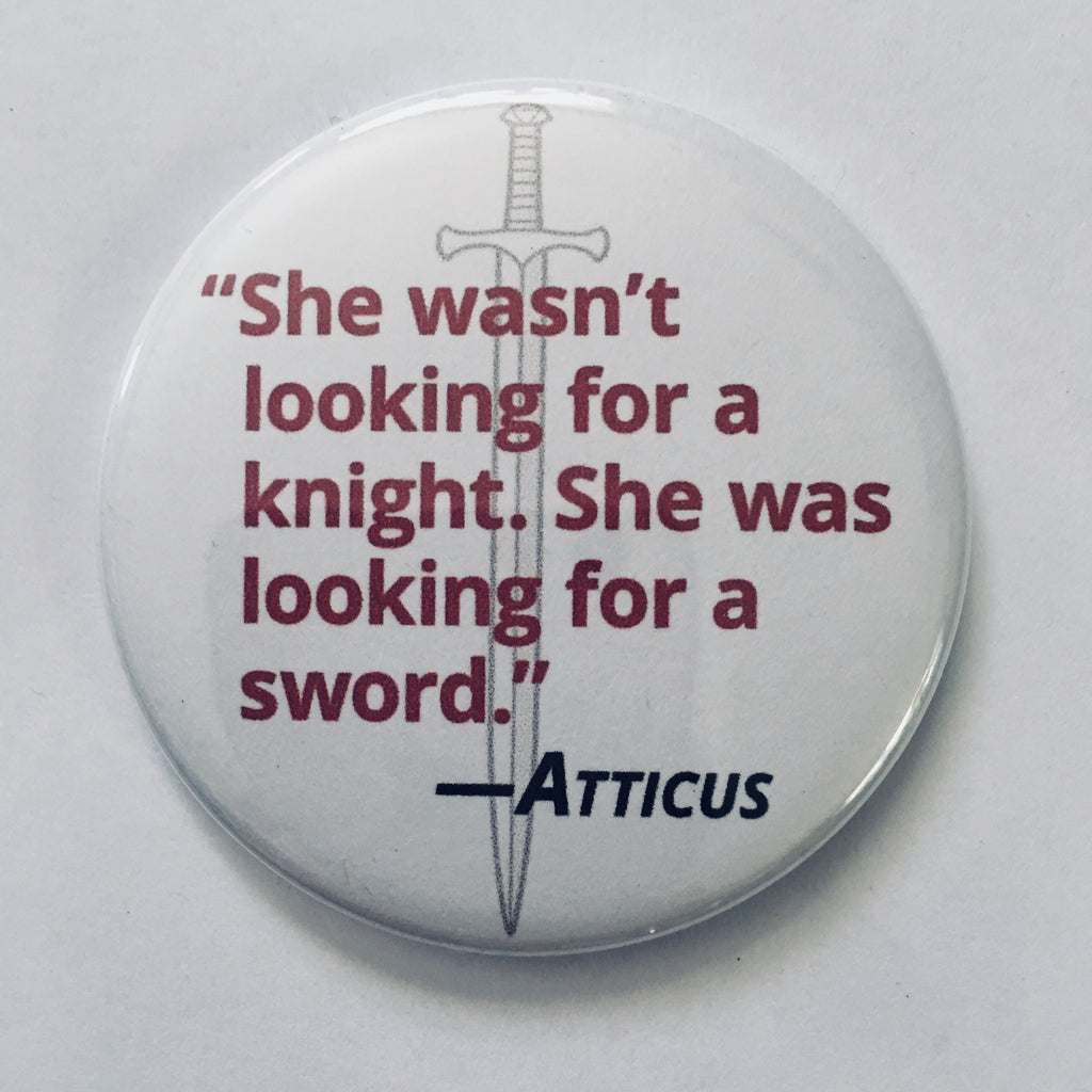 "Button: ""She Wasn't Looking for a Knight. She Was Looking for a Sword."" -Atticus"