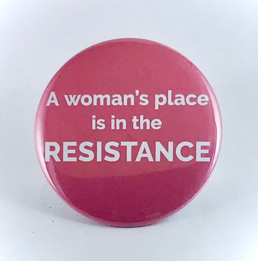 "Button: ""A Woman's Place Is in the Resistance"""