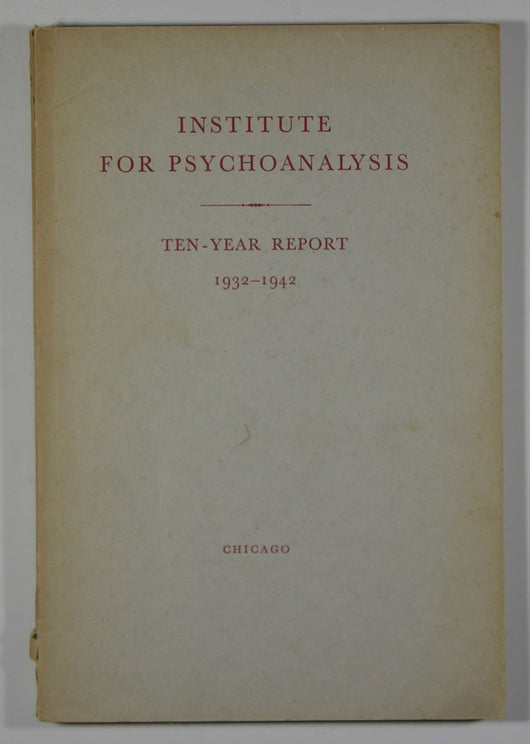 Institute for Psychoanalysis Ten-Year Report 1932-1942 - Dedicated to Increasing the Knowledge of the Psychic Processes of Man
