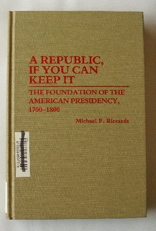 A Republic, If You can Keep It: The Foundation of the American Presidency, 1700-1800