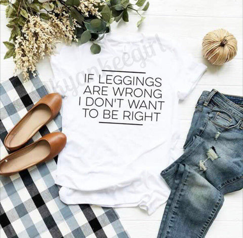 If leggings are wrong I don't want to be right - funny leggings tshirt - leggings lover top - Ok Yankee Girl