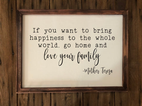 If you want to bring happiness into the world go home and love your family wood framed sign -mother Teresa saying wood framed sign - Ok Yankee Girl
