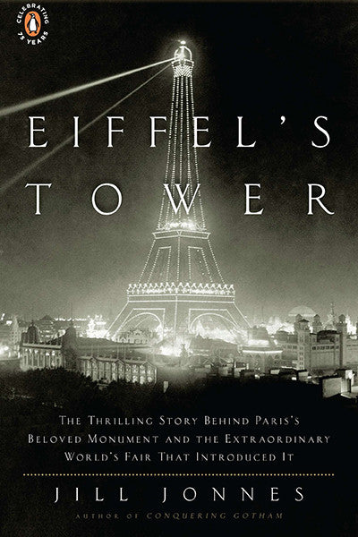 Eiffel's Tower: The Thrilling Story Behind Paris's Beloved Monument and the Extraordinary World's Fair That Introduced It / Jill Jonnes