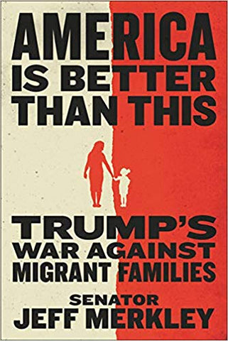 America Is Better Than This: Trump's War Against Migrant Families by Jeff Merkley