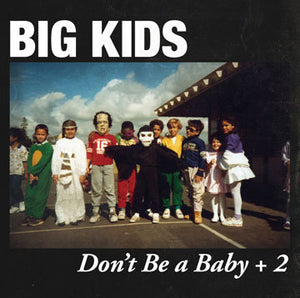 "BIG KIDS ""DON'T BE A BABY + 2"""