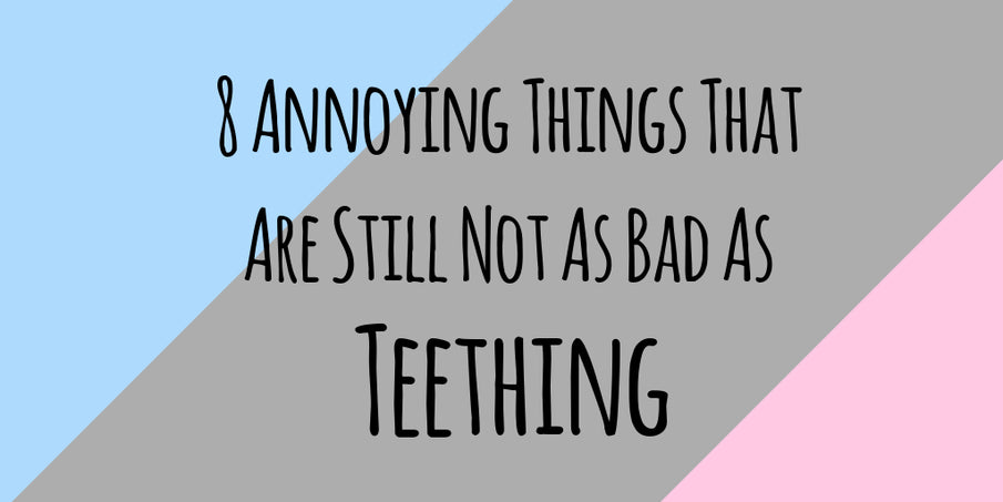 8 Annoying Things That Are Still Not As Bad As Teething
