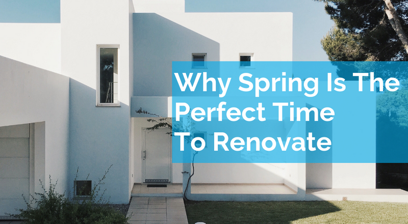 Why Spring Is The Perfect Time To Renovate Your Home