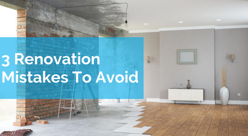 3 Renovation Mistakes To Avoid