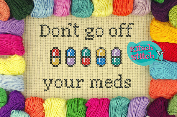 Don't Go Off Your Meds - Cross Stitch Pattern - Kitsch Stitch Studio