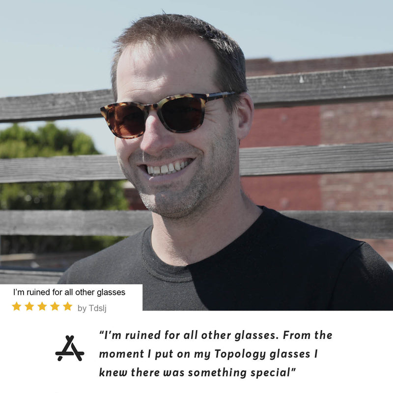 "App Store user Tdslj says ""I'm ruined for all other glasses. From the moment I put on my Topology glasses I knew there was something special"""