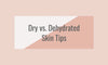 Dry Skin vs. Dehydrated Skin- What's the difference and tips for treating both