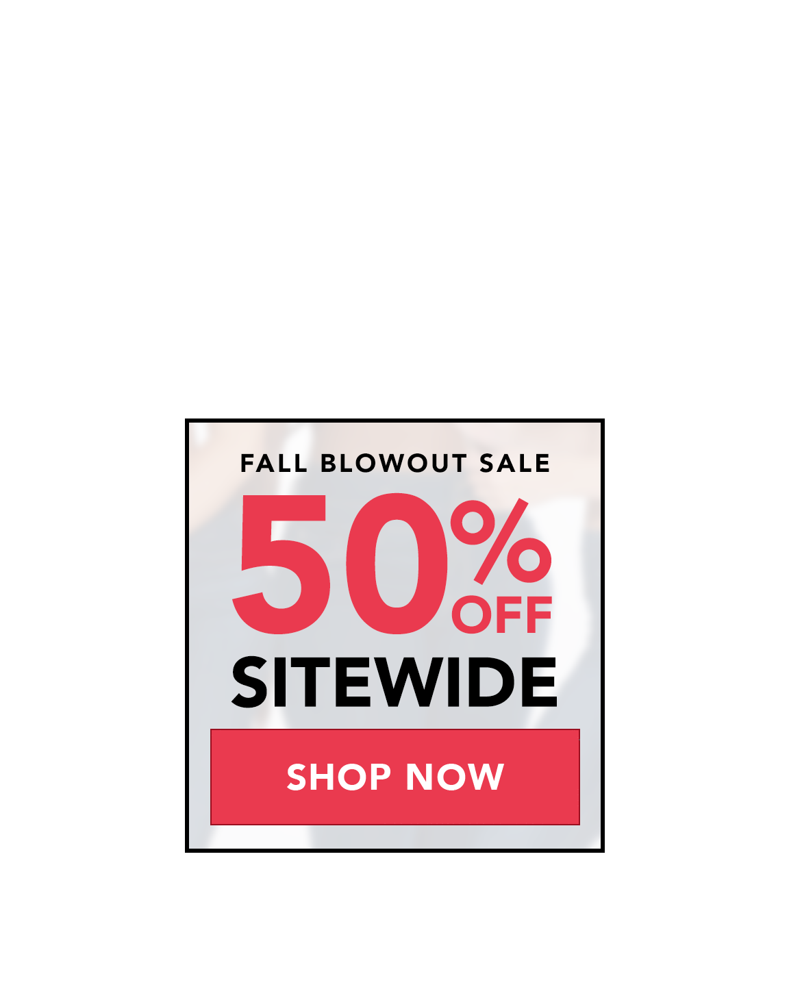 FALL BLOWOUT SALE - 50% OFF SITEWIDE - SHOP NOW