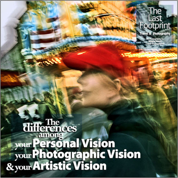 The differences among your Personal Vision, your Photographic Vision and your Artistic Vision.
