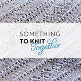 A pale grey section of knitting with diagonal lace and texture patterns has over it the words Something to Knit Together.