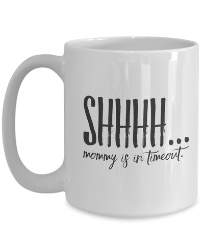 Shhhh... Mommy Is In Timeout 15 oz. mug
