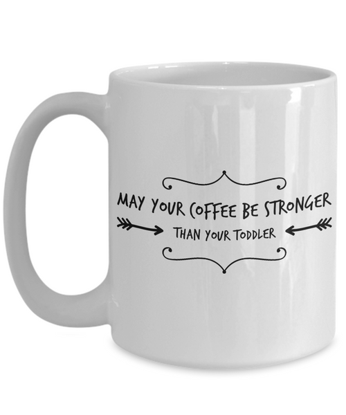 May Your Coffee Be Stronger Than Your Toddler 15 oz. Coffee Mug