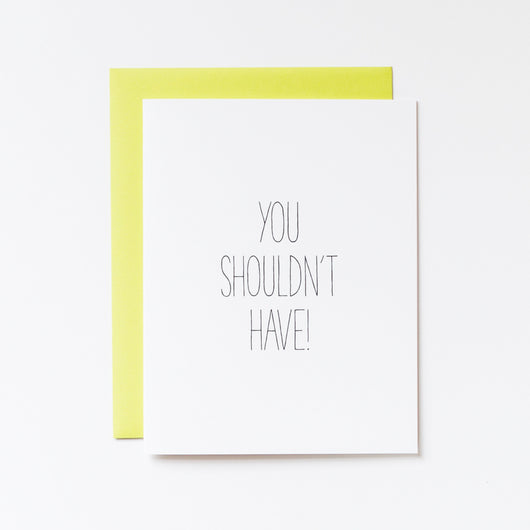 you shouldn't have! but I'm glad you did card by Aqua Birch is printed on 100 percent post consumer waste recycled paper in a brilliant white, and printed in black hand lettering. paired with a bold wasabi green envelope thats sure not to be missed