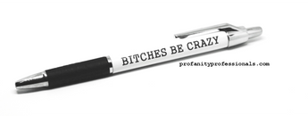 Bitches be crazy pen, profanity pen, profanity professionals