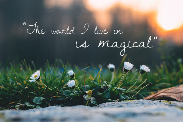 The world I live in is magical.
