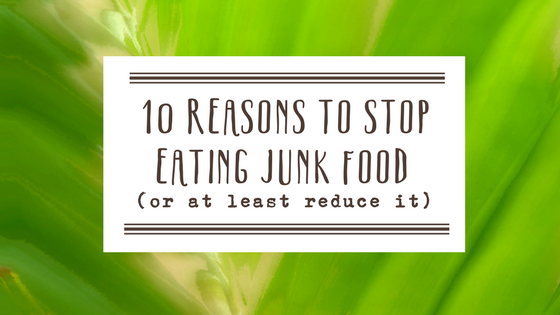 10 Reasons To Stop Eating Junk Food (or at least not have so much!)