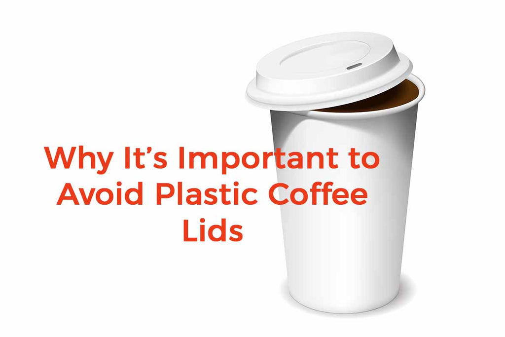 Why It's Important to Avoid Harmful Plastic Coffee Lids