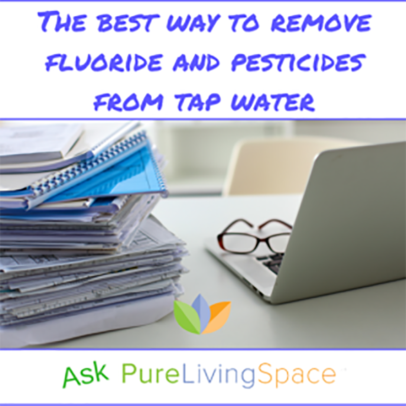 The Best Way to Remove Fluoride and Pesticides from Tap Water