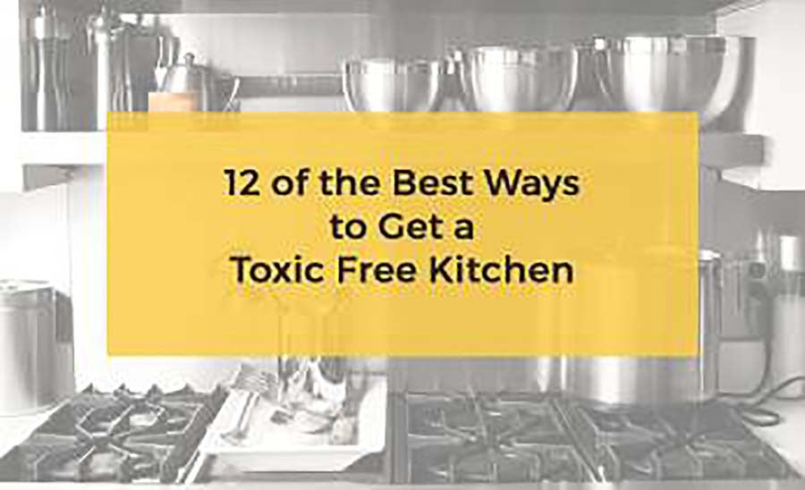12 of the Best Ways to Get a Toxic Free Kitchen