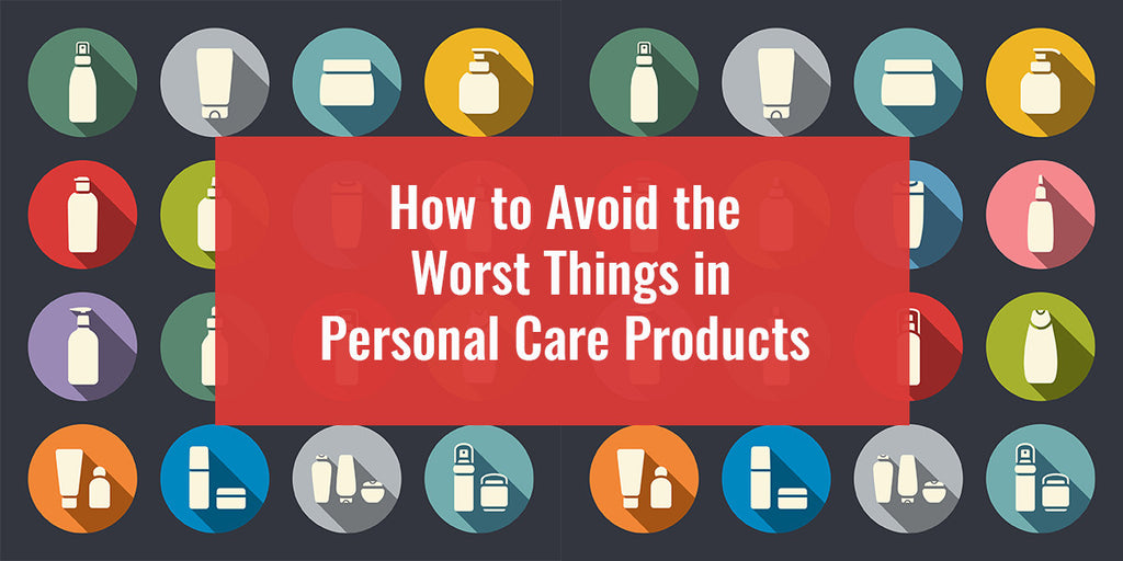 How to Avoid the Worst Things in Personal Care Products