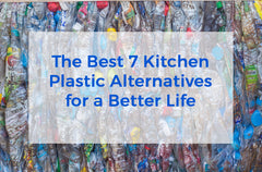 The Best Seven Kitchen Plastic Alternatives for a Better Life