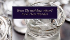 Want the Healthiest Water? Avoid These Mistakes