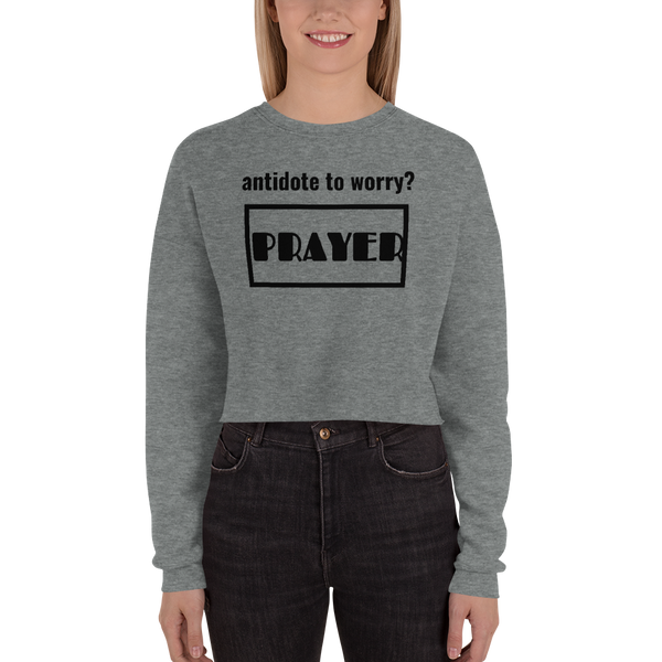 antidote to worry? PRAYER Crop Sweatshirt (CREATE YOUR PERSONALIZED DESIGN FRONT AND BACK)