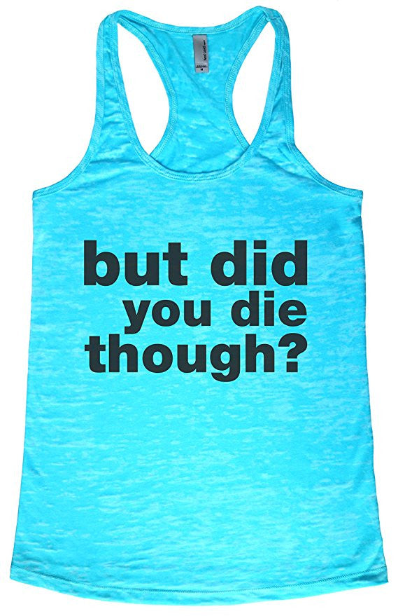 But Did you Die Though?- Funny Running Shirts